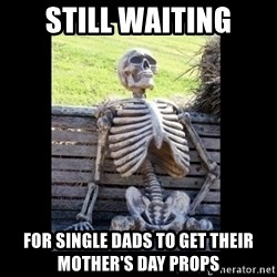 Still Waiting - Still Waiting for single dads to get their Mother's day props