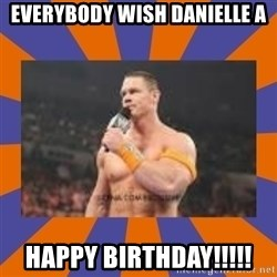 John cena be like you got a big ass dick - Everybody wish Danielle a HAPPY BIRTHDAY!!!!!