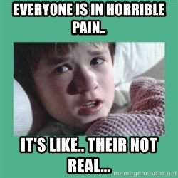 sixth sense - Everyone is in HORRIBLE pain.. it's like.. their not real...