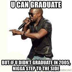 Imma Let you finish kanye west - U can graduate But if u didn't graduate in 2005, nigga step to the side