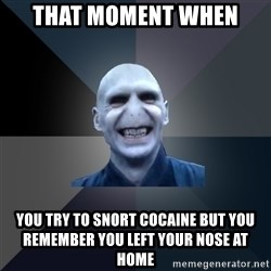 crazy villain - That moment when you try to snort cocaine but you remember you left your nose at home
