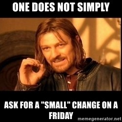 "one does not  - One does not simply ask for a ""small"" change on a friday"