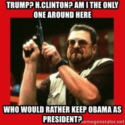 Angry Walter With Gun - Trump? H.Clinton? Am I the only one around here Who would rather keep Obama as president?
