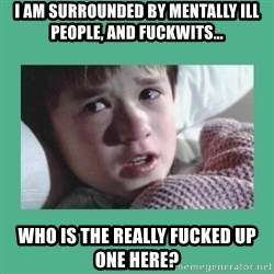 sixth sense - I am surrounded by mentally ill people, and fuckwits... who is the really fucked up one here?