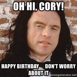 Disgusted Tommy Wiseau - Oh hi, cory! Happy Birthday      don't worry about it