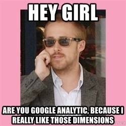 Hey Girl - Hey Girl Are you google analytic, because I really like those dimensions