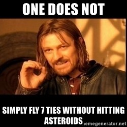 one does not  - one does not simply fly 7 ties without hitting asteroids