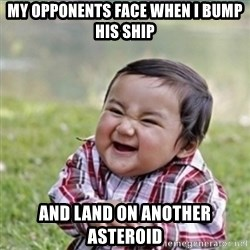 evil plan kid - My opponents face when I bump his ship and land on another asteroid