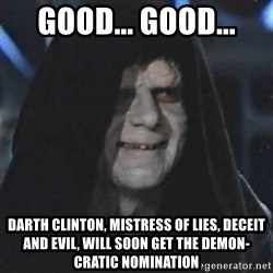 Sith Lord - Good... Good... Darth Clinton, mistress of lies, deceit and evil, will soon get the demon-cratic nomination