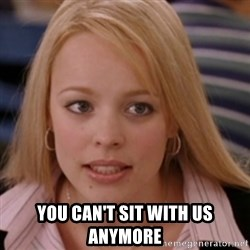 mean girls -  you can't sit with us anymore