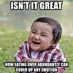 evil plan kid - Isn't it great How eating over abundantly can cover up any emotion