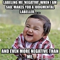 evil plan kid - Labeling me 'negative' when I am sad, makes you a Judgmental Labeller.... ... and even more negative than Me.