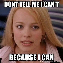 mean girls - Dont tell me i can't  because I can