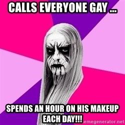 Black Metal Fashionista - Calls Everyone Gay ... Spends an hour on his makeup each day!!!