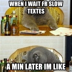 Poker Cat - When i wait fr slow textes  A min later im like