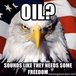 Freedom Eagle  - OIL? SOUNDS LIKE THEY NEEDS SOME FREEDOM