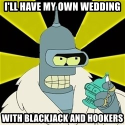 Bender IMHO - I'll have my own wedding with blackjack and hookers