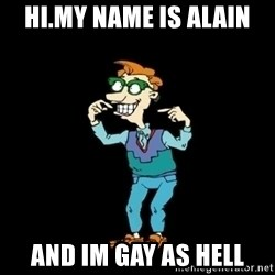 Drew Pickles: The Gayest Man In The World - HI.MY NAME IS ALAIN  AND IM GAY AS HELL
