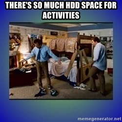 There's so much more room - There's so much HDD space for activities