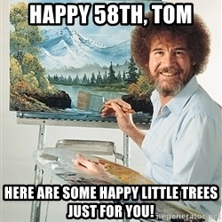 SAD BOB ROSS - Happy 58th, Tom Here are some happy little trees just for you!