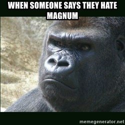 Rustled Jimmies - when someone says they hate magnum