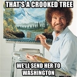 SAD BOB ROSS -  That's a crooked tree We'll send her to Washington