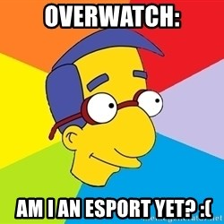 Milhouse - Overwatch:  Am I an esport yet? :(