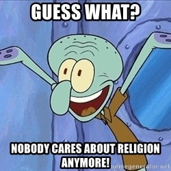 Guess What Squidward - guess what? nobody cares about religion anymore!