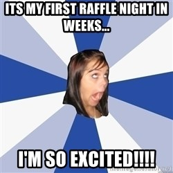 Annoying Facebook Girl - Its my first raffle night in weeks... I'm so excited!!!!