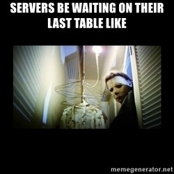 Michael Myers - Servers be waiting on their last table like