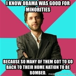 Privilege Denying Dude - I know Obama was good for minorities Because so many of them got to go back to their home nation to be bombed.