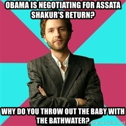 Privilege Denying Dude - Obama is negotiating for assata shakur's return? why do you throw out the baby with the bathwater?