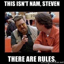 walter sobchak - This isn't Nam, Steven There are Rules.