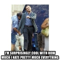 Leonardo DiCaprio Walking -  I'm surprisingly cool with how much I hate pretty much everything
