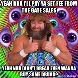 PSYLOL - Yeah bra I'll pay ya set fee from the gate sales Yeah nah didn't break even wanna buy some drugs?