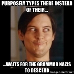 Toby Maguire trollface - purposely types there instead of their... ...waits for the grammar nazis to descend