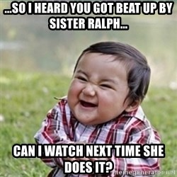 evil plan kid - ...so I heard you got beat up by Sister Ralph... Can I watch next time she does it?
