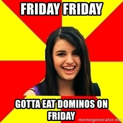 Rebecca Black Meme - FRIDAY FRIDAY GOTTA EAT DOMINOS ON FRIDAY