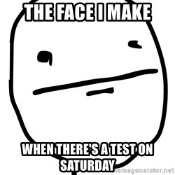Real Pokerface - The face i make when there's a test on saturday