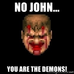 Bloody Doom Guy - No John... You are the demons!