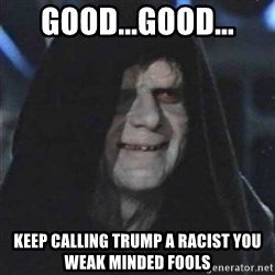 Sith Lord - GOOD...GOOD... Keep calling Trump a racist you weak minded fools