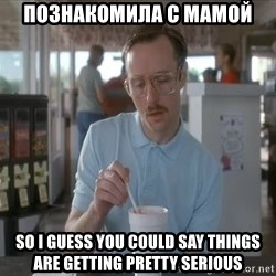 so i guess you could say things are getting pretty serious - познакомила с мамой so i guess you could say things are getting pretty serious