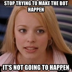 mean girls - Stop trying to make the bot happen it's not going to happen