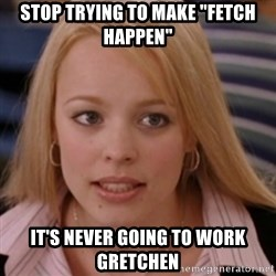 """mean girls - Stop trying to make """"fetch happen"""" It's never going to work Gretchen"""