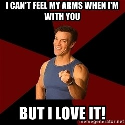 Tony Horton - I can't feel my arms when I'm with you but i love it!