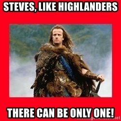 Highlander - Steves, LIke Highlanders There can be only one!