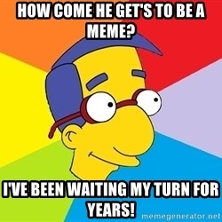 Milhouse - How come HE get's to be a meme? I've been waiting my turn for years!