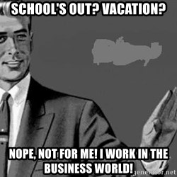 Correction Man  - School's out? Vacation? Nope, not for me! I work in the business world!
