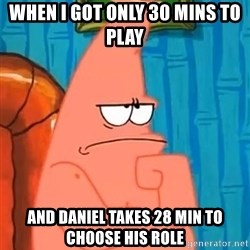 Patrick Wtf? - when i got only 30 mins to play  and Daniel takes 28 min to choose his role