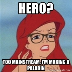 Hipster Ariel- - Hero? Too mainstream, I'm making a Paladin